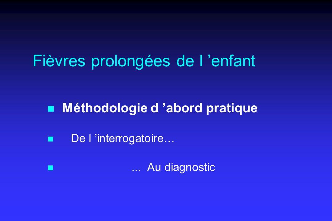 Fièvres prolongées de l enfant n Méthodologie d abord pratique n De l interrogatoire… n... Au diagnostic
