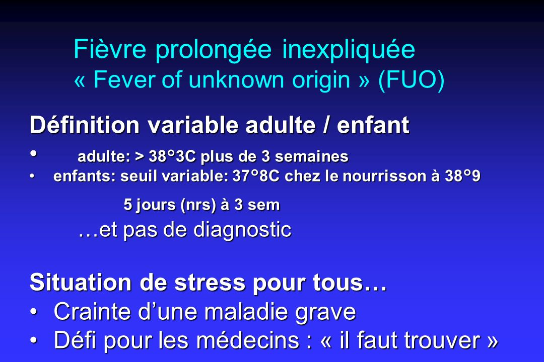 Fièvre prolongée inexpliquée « Fever of unknown origin » (FUO) Définition variable adulte / enfant adulte: > 38°3C plus de 3 semaines adulte: > 38°3C plus de 3 semaines enfants: seuil variable: 37°8C chez le nourrisson à 38°9enfants: seuil variable: 37°8C chez le nourrisson à 38°9 5 jours (nrs) à 3 sem 5 jours (nrs) à 3 sem …et pas de diagnostic Situation de stress pour tous… Crainte dune maladie graveCrainte dune maladie grave Défi pour les médecins : « il faut trouver »Défi pour les médecins : « il faut trouver »