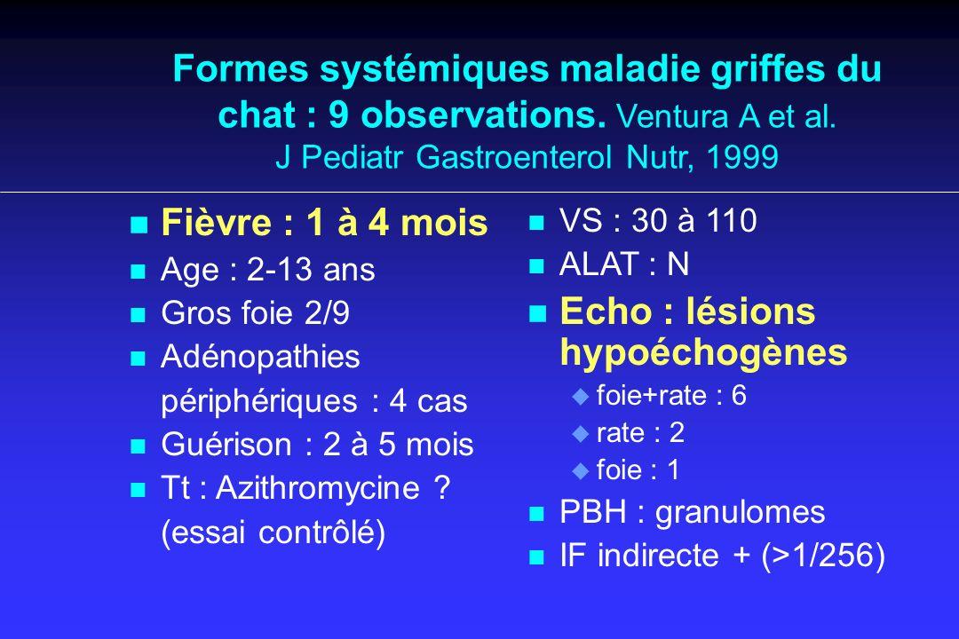 Formes systémiques maladie griffes du chat : 9 observations. Ventura A et al. J Pediatr Gastroenterol Nutr, 1999 n n Fièvre : 1 à 4 mois n n Age : 2-1