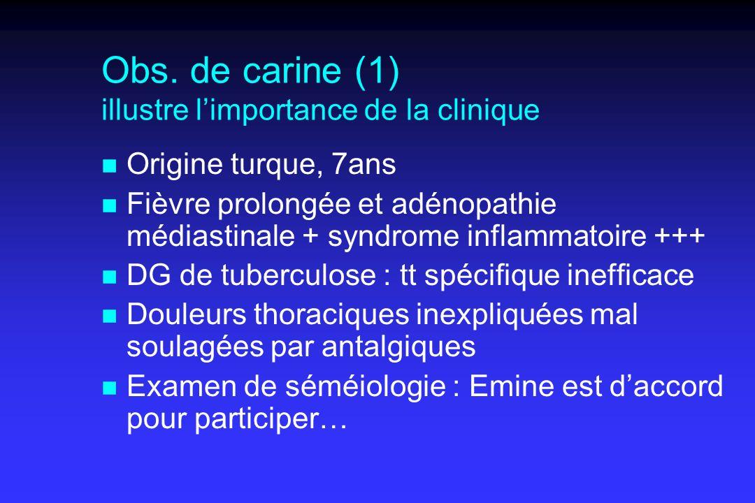 Obs. de carine (1) illustre limportance de la clinique n Origine turque, 7ans n Fièvre prolongée et adénopathie médiastinale + syndrome inflammatoire