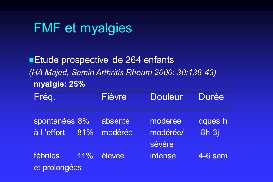 FMF et myalgies n n Etude prospective de 264 enfants (HA Majed, Semin Arthritis Rheum 2000; 30:138-43) myalgie: 25% Fréq.FièvreDouleurDurée spontanées 8%absentemodéréeqques h à l effort 81%modéréemodérée/ 8h-3j sévère fébriles 11%élevéeintense4-6 sem.