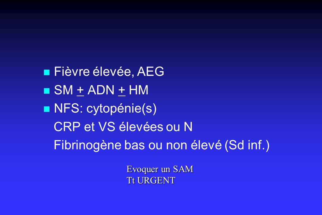 n Fièvre élevée, AEG n SM + ADN + HM n NFS: cytopénie(s) CRP et VS élevées ou N Fibrinogène bas ou non élevé (Sd inf.) Evoquer un SAM Tt URGENT