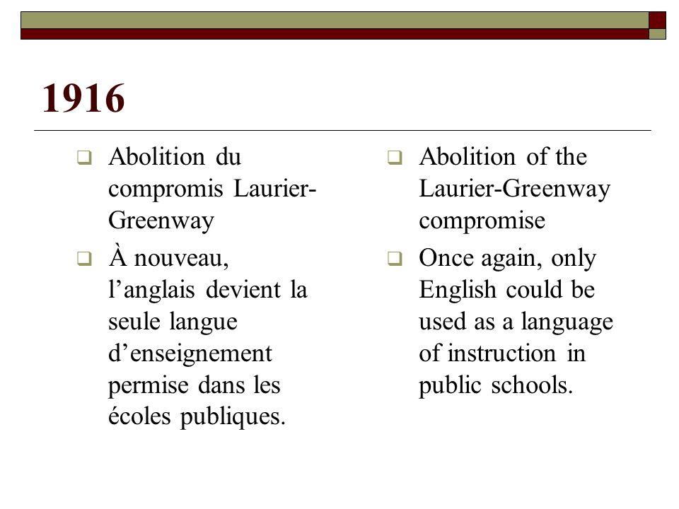 1916 Abolition du compromis Laurier- Greenway À nouveau, langlais devient la seule langue denseignement permise dans les écoles publiques.