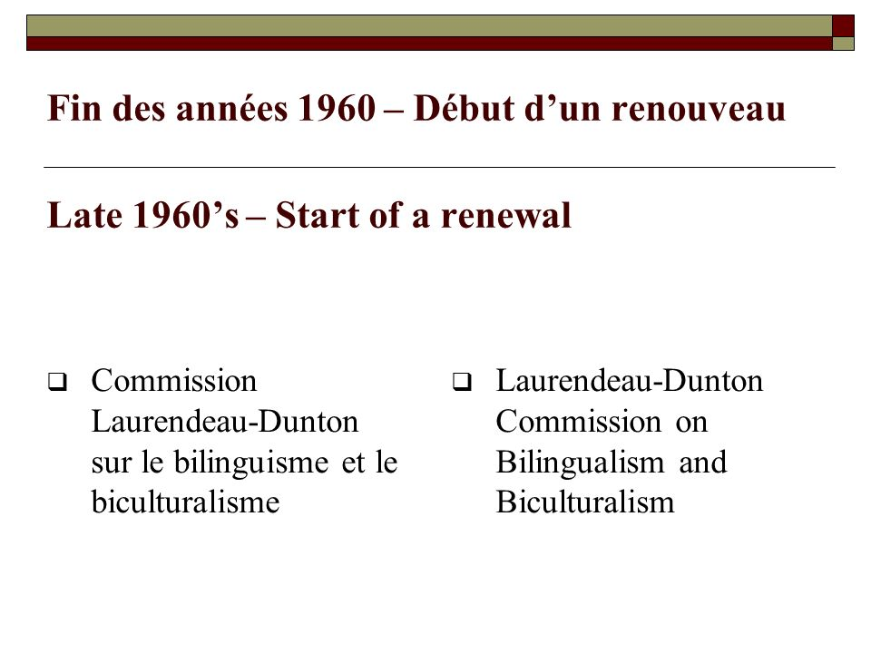 Fin des années 1960 – Début dun renouveau Late 1960s – Start of a renewal Commission Laurendeau-Dunton sur le bilinguisme et le biculturalisme Laurendeau-Dunton Commission on Bilingualism and Biculturalism