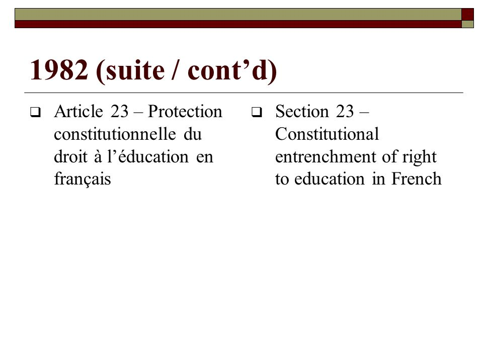 1982 (suite / contd) Article 23 – Protection constitutionnelle du droit à léducation en français Section 23 – Constitutional entrenchment of right to education in French