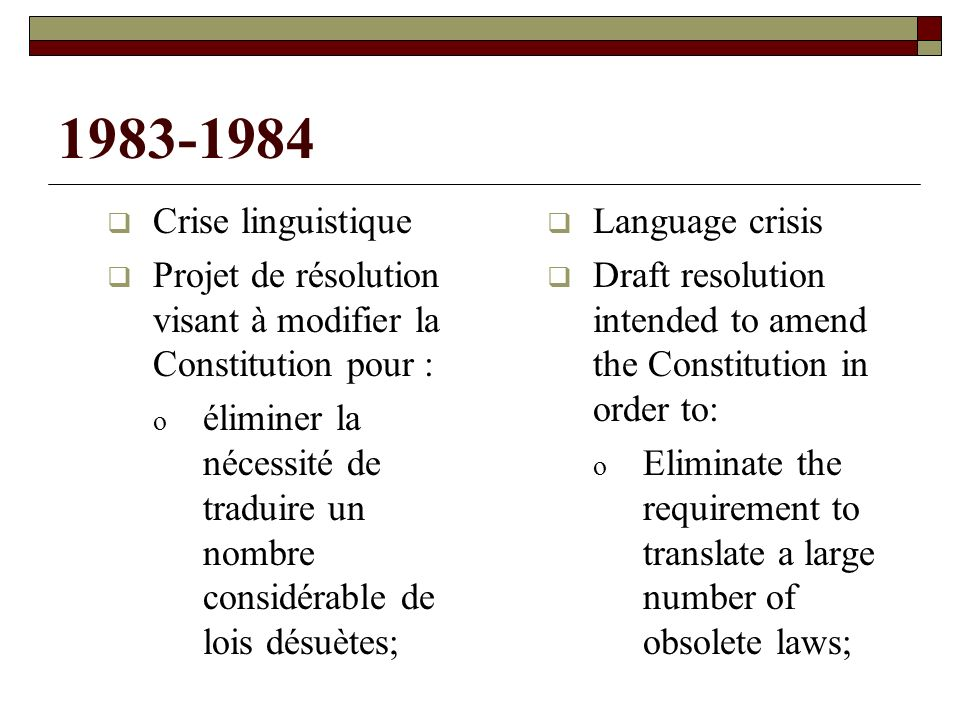 1983-1984 Crise linguistique Projet de résolution visant à modifier la Constitution pour : o éliminer la nécessité de traduire un nombre considérable de lois désuètes; Language crisis Draft resolution intended to amend the Constitution in order to: o Eliminate the requirement to translate a large number of obsolete laws;