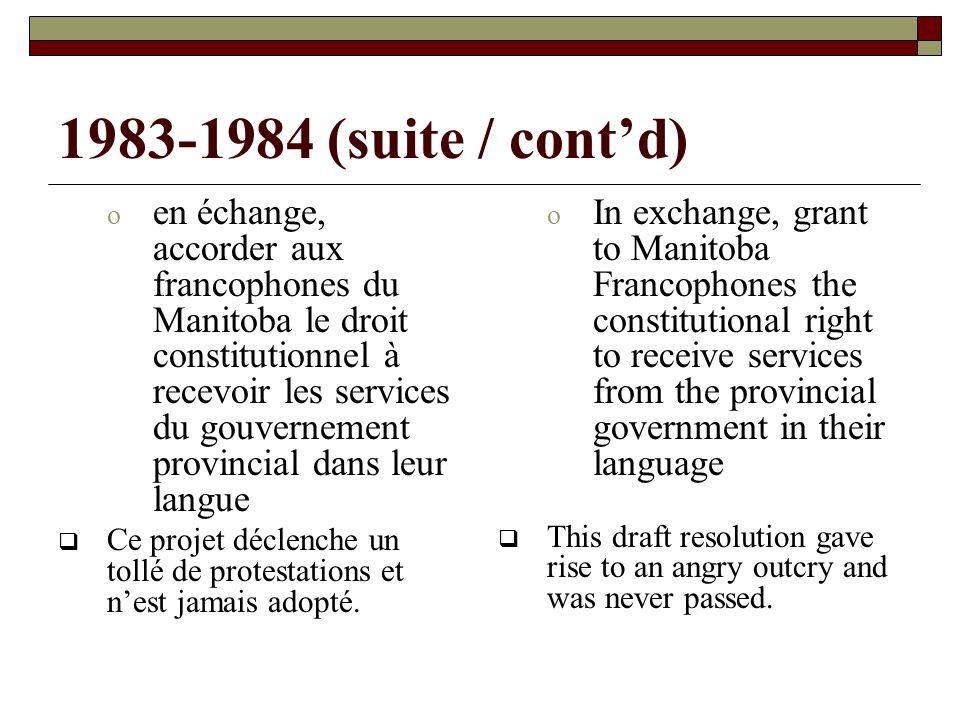 1983-1984 (suite / contd) o en échange, accorder aux francophones du Manitoba le droit constitutionnel à recevoir les services du gouvernement provincial dans leur langue Ce projet déclenche un tollé de protestations et nest jamais adopté.