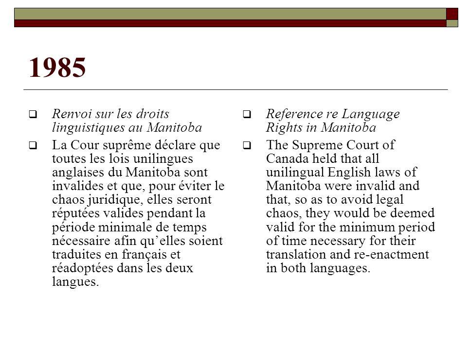 1985 Renvoi sur les droits linguistiques au Manitoba La Cour suprême déclare que toutes les lois unilingues anglaises du Manitoba sont invalides et que, pour éviter le chaos juridique, elles seront réputées valides pendant la période minimale de temps nécessaire afin quelles soient traduites en français et réadoptées dans les deux langues.