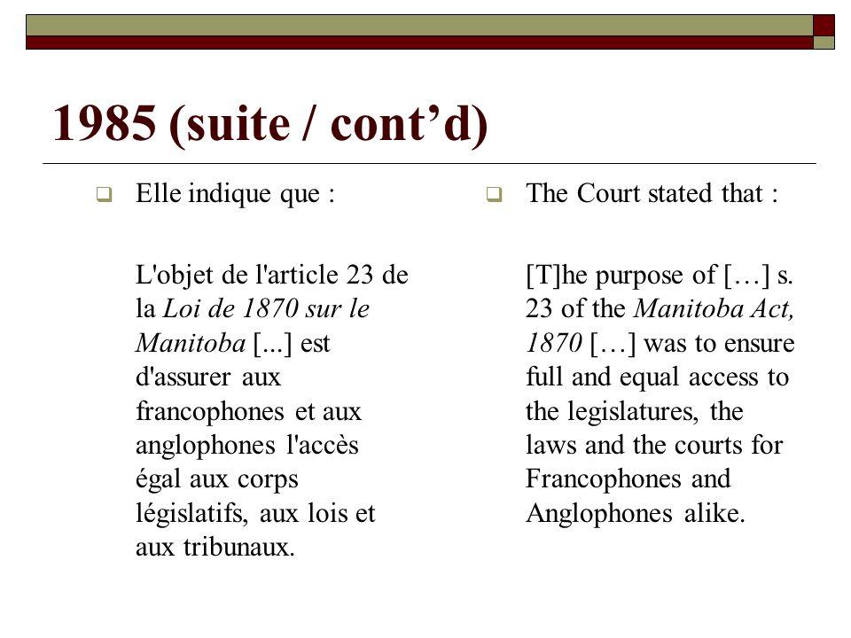 1985 (suite / contd) Elle indique que : L objet de l article 23 de la Loi de 1870 sur le Manitoba [...] est d assurer aux francophones et aux anglophones l accès égal aux corps législatifs, aux lois et aux tribunaux.