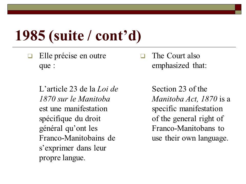 1985 (suite / contd) Elle précise en outre que : Larticle 23 de la Loi de 1870 sur le Manitoba est une manifestation spécifique du droit général quont les Franco-Manitobains de sexprimer dans leur propre langue.