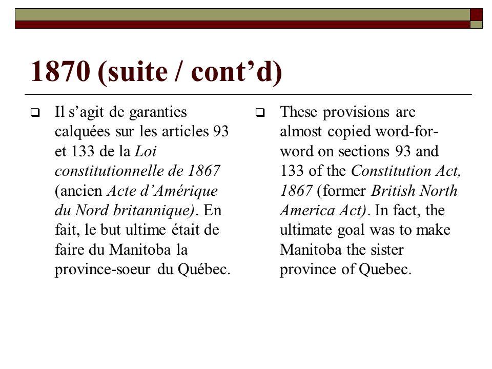 1870 (suite / contd) Il sagit de garanties calquées sur les articles 93 et 133 de la Loi constitutionnelle de 1867 (ancien Acte dAmérique du Nord britannique).