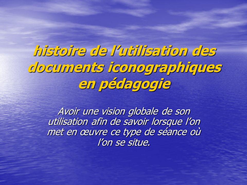 histoire de lutilisation des documents iconographiques en pédagogie Avoir une vision globale de son utilisation afin de savoir lorsque lon met en œuvre ce type de séance où lon se situe.