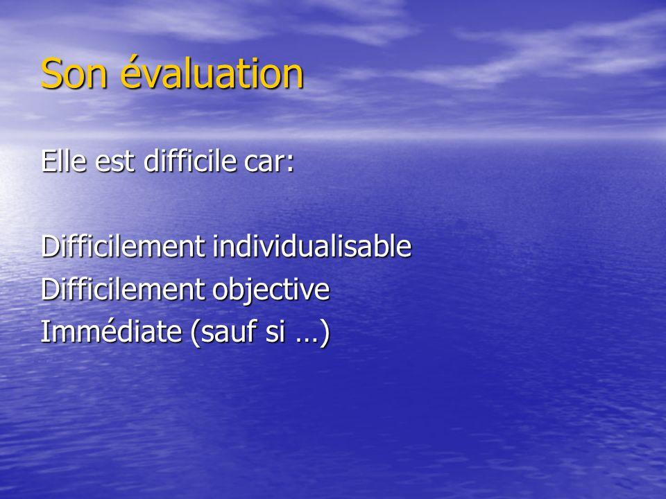 Son évaluation Elle est difficile car: Difficilement individualisable Difficilement objective Immédiate (sauf si …)