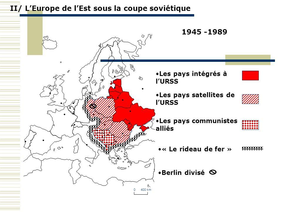 II/ LEurope de lEst sous la coupe soviétique 0 400 km 1945 -1989 « Le rideau de fer » Berlin divisé Les pays intégrés à lURSS Les pays satellites de l