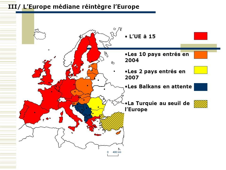 0 400 km III/ LEurope médiane réintègre lEurope 0 400 km LUE à 15 Les 10 pays entrés en 2004 Les 2 pays entrés en 2007 Les Balkans en attente La Turqu
