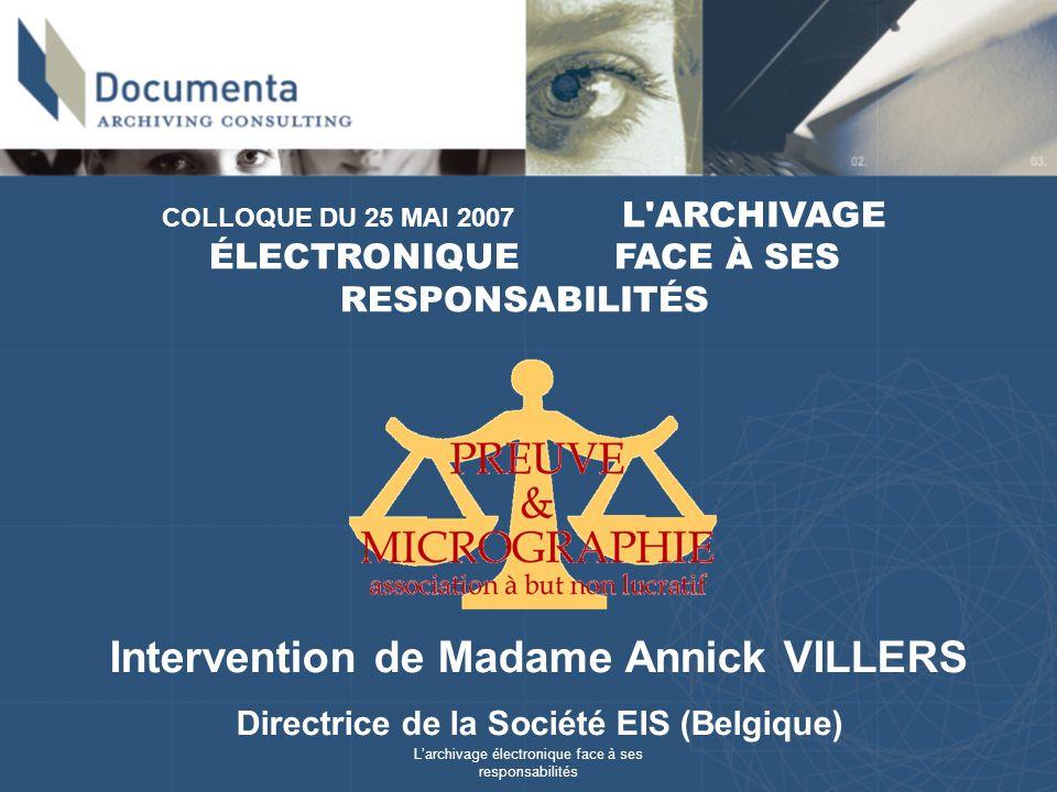 Larchivage électronique face à ses responsabilités COLLOQUE DU 25 MAI 2007 L ARCHIVAGE ÉLECTRONIQUE FACE À SES RESPONSABILITÉS Intervention de Madame Annick VILLERS Directrice de la Société EIS (Belgique)