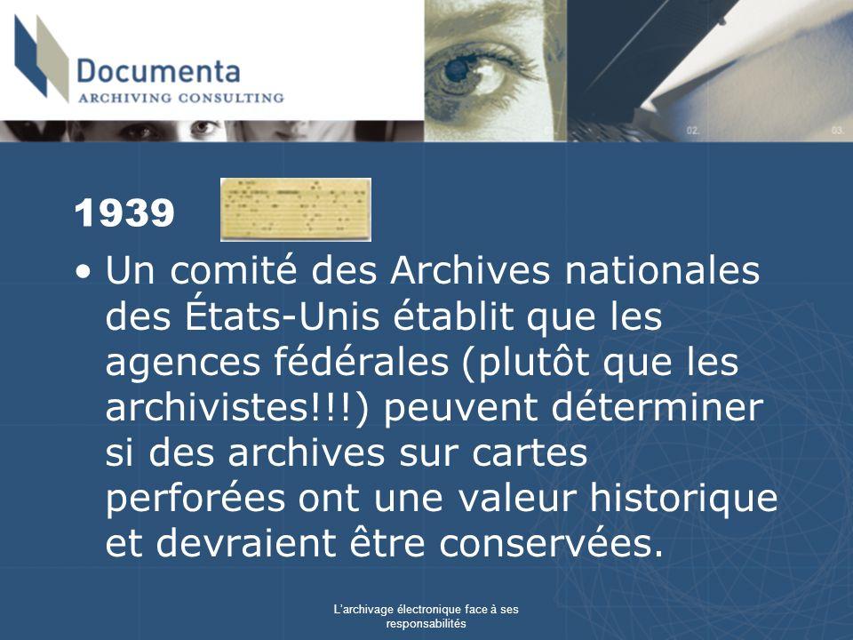 Larchivage électronique face à ses responsabilités 1939 Un comité des Archives nationales des États-Unis établit que les agences fédérales (plutôt que les archivistes!!!) peuvent déterminer si des archives sur cartes perforées ont une valeur historique et devraient être conservées.
