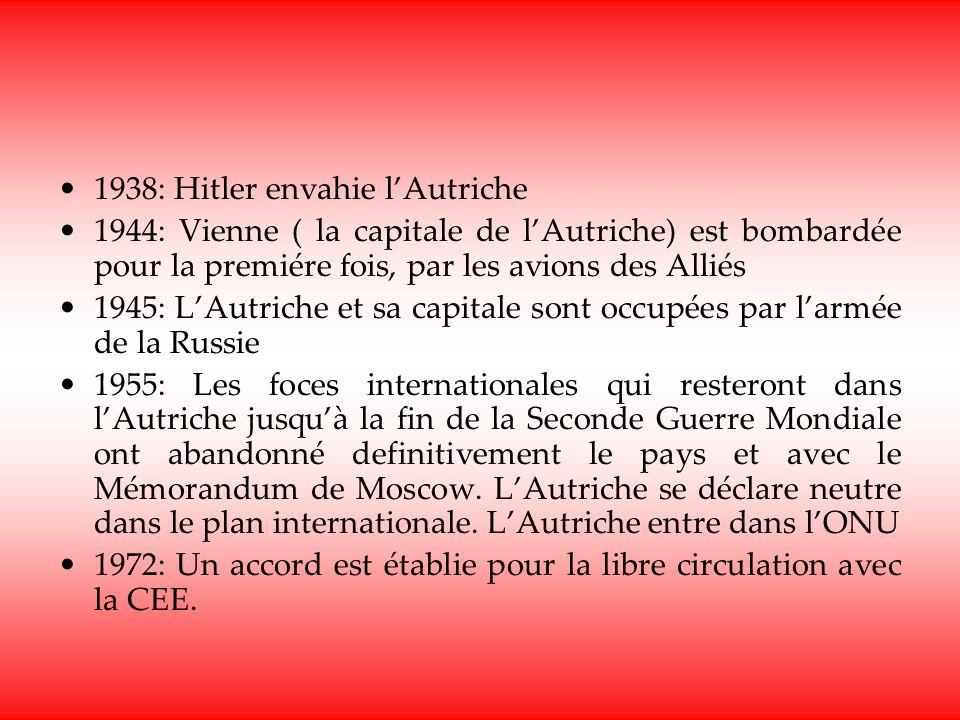1938: Hitler envahie lAutriche 1944: Vienne ( la capitale de lAutriche) est bombardée pour la premiére fois, par les avions des Alliés 1945: LAutriche et sa capitale sont occupées par larmée de la Russie 1955: Les foces internationales qui resteront dans lAutriche jusquà la fin de la Seconde Guerre Mondiale ont abandonné definitivement le pays et avec le Mémorandum de Moscow.