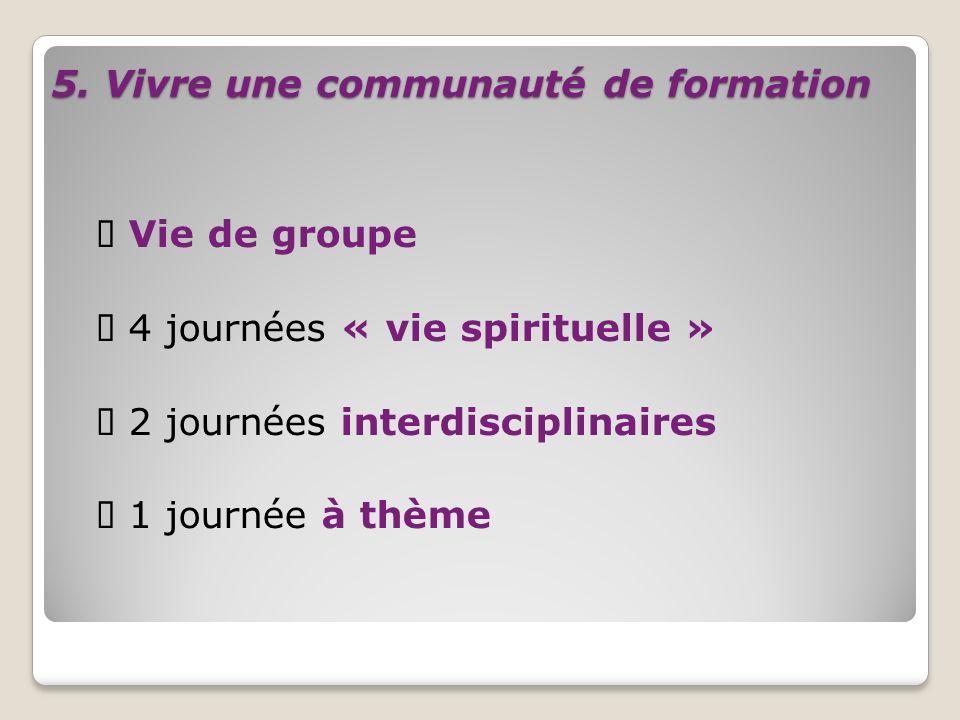 5. Vivre une communauté de formation Vie de groupe 4 journées « vie spirituelle » 2 journées interdisciplinaires 1 journée à thème