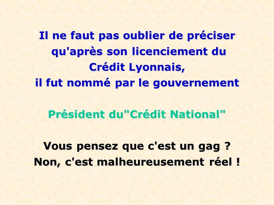 Il ne faut pas oublier de préciser qu après son licenciement du qu après son licenciement du Crédit Lyonnais, il fut nommé par le gouvernement Président du Crédit National Vous pensez que c est un gag .