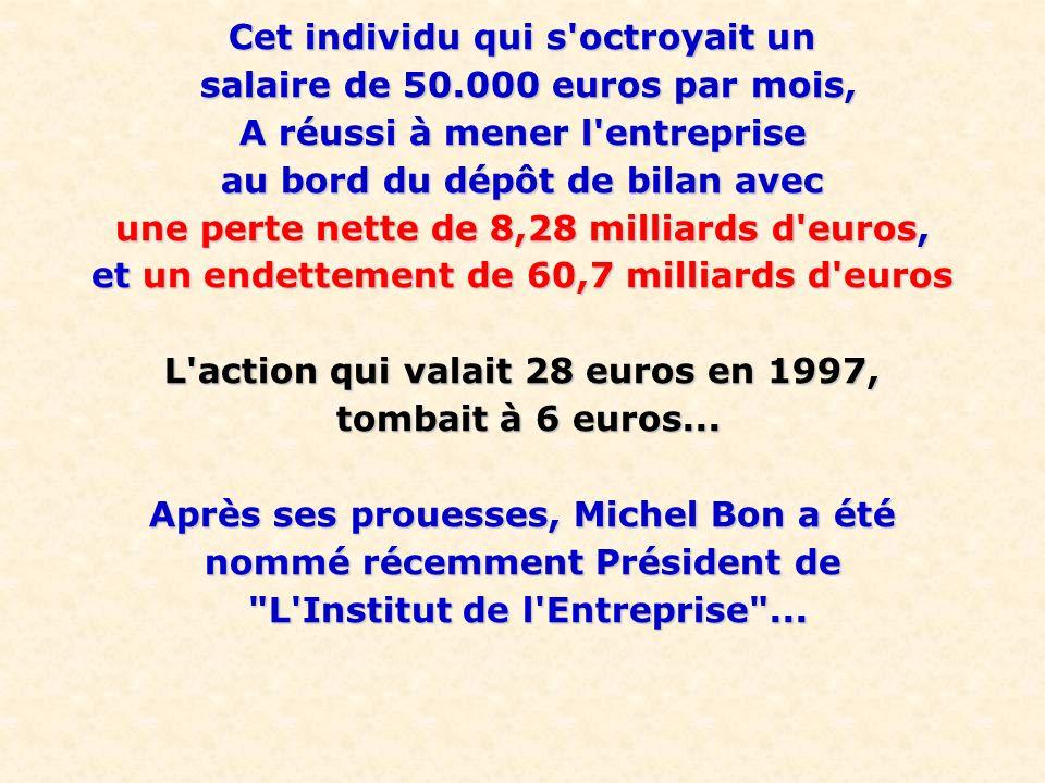 Cet individu qui s octroyait un salaire de 50.000 euros par mois, salaire de 50.000 euros par mois, A réussi à mener l entreprise au bord du dépôt de bilan avec une perte nette de 8,28 milliards d euros, et un endettement de 60,7 milliards d euros L action qui valait 28 euros en 1997, tombait à 6 euros...