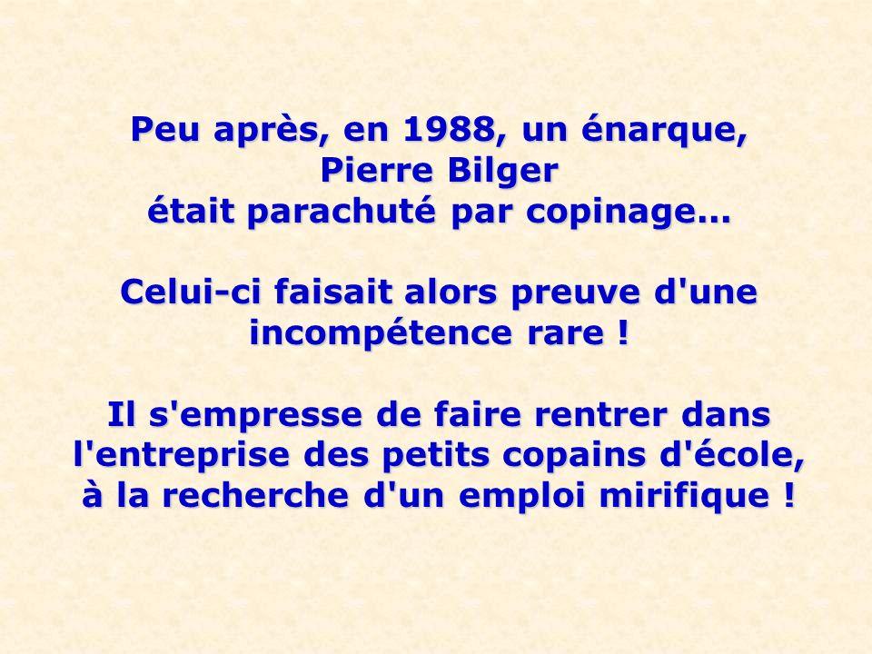 Peu après, en 1988, un énarque, Pierre Bilger était parachuté par copinage... Celui-ci faisait alors preuve d'une incompétence rare ! Il s'empresse de