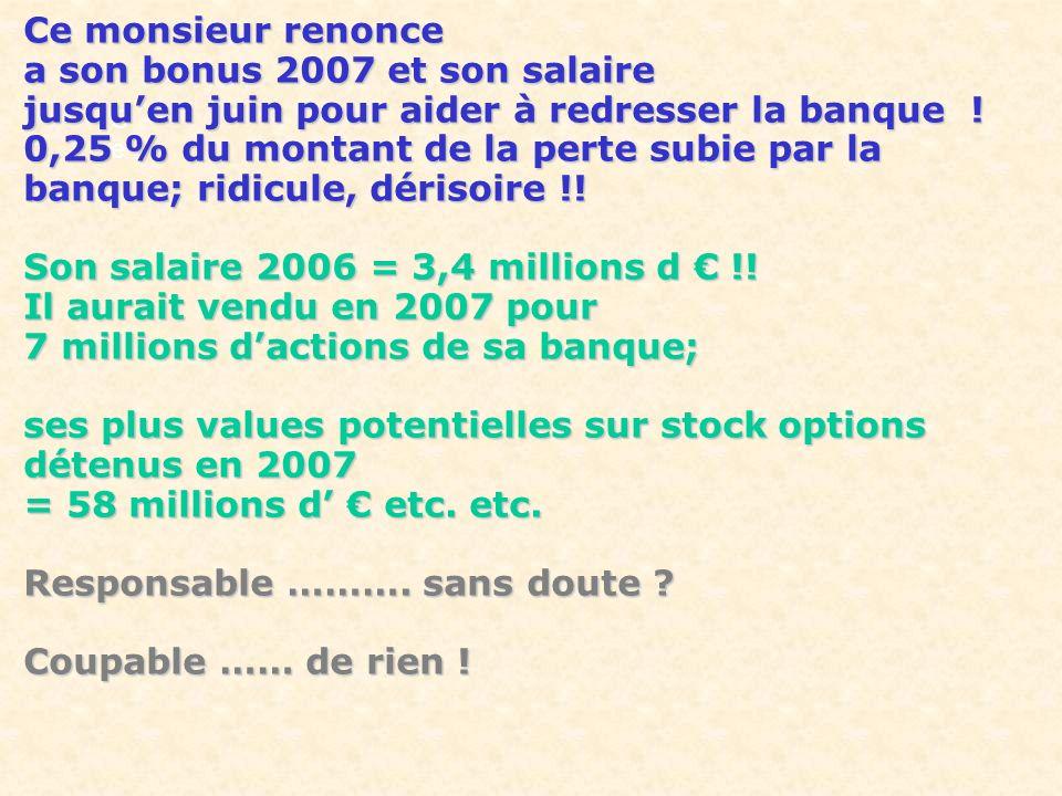 Ce Ce Ce monsieur renonce a son bonus 2007 et son salaire jusquen juin pour aider à redresser la banque ! 0,25 % du montant de la perte subie par la b
