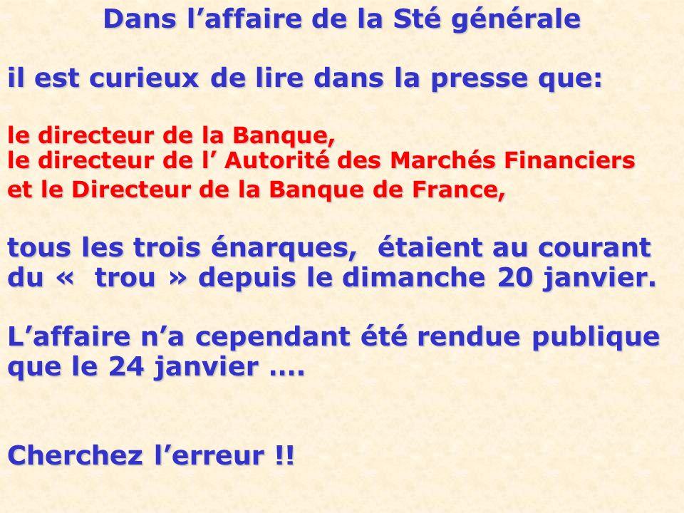 Dans laffaire de la Sté générale il est curieux de lire dans la presse que: le directeur de la Banque, le directeur de l Autorité des Marchés Financiers et le Directeur de la Banque de France, tous les trois énarques, étaient au courant du « trou » depuis le dimanche 20 janvier.