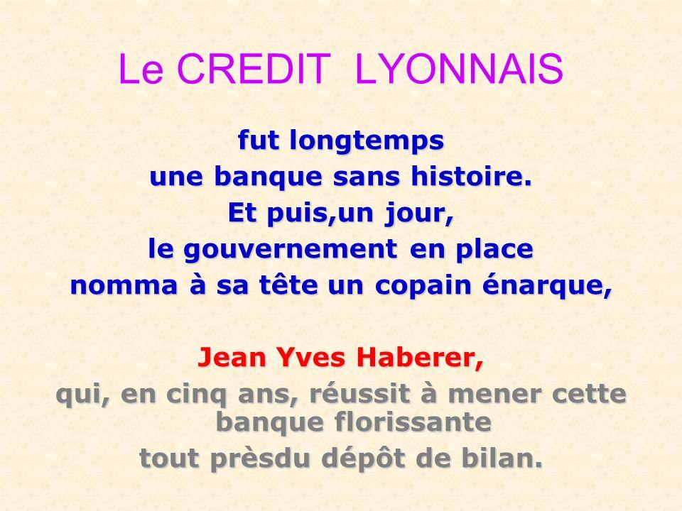 Le CREDIT LYONNAIS fut longtemps une banque sans histoire. Et puis,un jour, le gouvernement en place nomma à sa tête un copain énarque, Jean Yves Habe