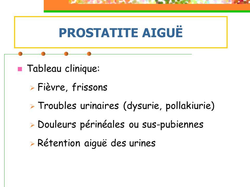 Tableau clinique: Fièvre, frissons Troubles urinaires (dysurie, pollakiurie) Douleurs périnéales ou sus-pubiennes Rétention aiguë des urines PROSTATIT