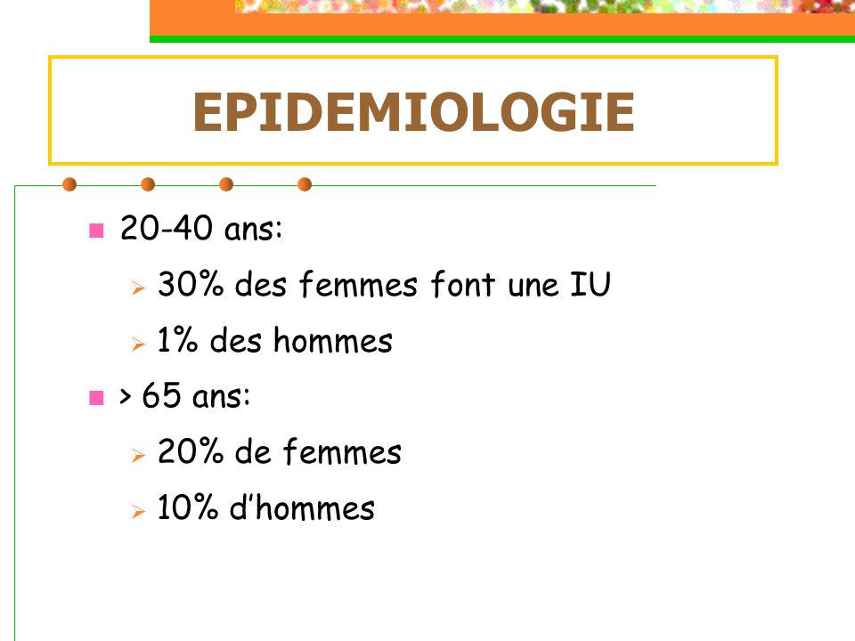 20-40 ans: 30% des femmes font une IU 1% des hommes > 65 ans: 20% de femmes 10% dhommes EPIDEMIOLOGIE