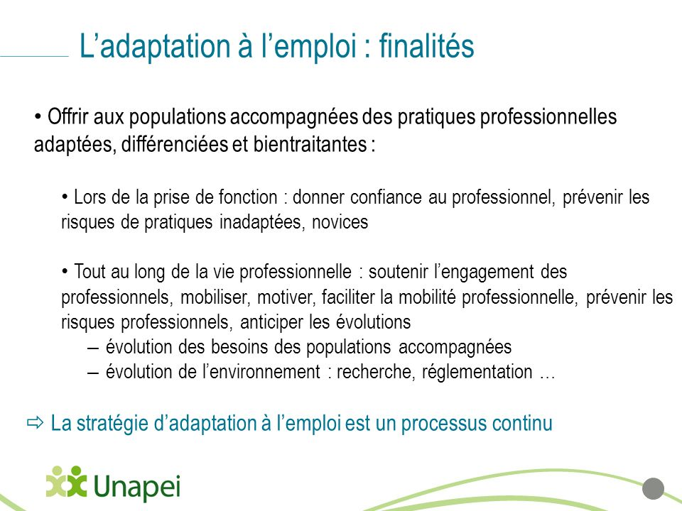 Ladaptation à lemploi : finalités Offrir aux populations accompagnées des pratiques professionnelles adaptées, différenciées et bientraitantes : Lors