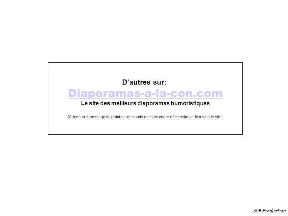 MG Production Dautres sur: Diaporamas-a-la-con.com Le site des meilleurs diaporamas humoristiques [Attention le passage du pointeur de souris dans ce cadre déclenche un lien vers le site]