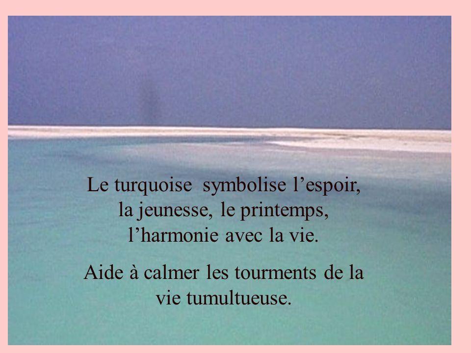 Le turquoise symbolise lespoir, la jeunesse, le printemps, lharmonie avec la vie. Aide à calmer les tourments de la vie tumultueuse.