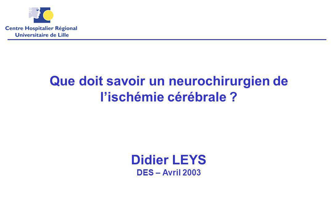 Que doit savoir un neurochirurgien de lischémie cérébrale ? Didier LEYS DES – Avril 2003