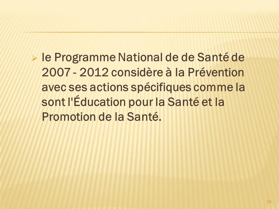24 le Programme National de de Santé de 2007 - 2012 considère à la Prévention avec ses actions spécifiques comme la sont l'Éducation pour la Santé et