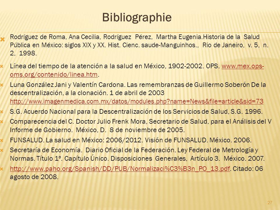 27 Bibliographie Rodríguez de Roma, Ana Cecilia, Rodríguez Pérez, Martha Eugenia.Historia de la Salud Pública en México: siglos XIX y XX. Hist. Cienc.