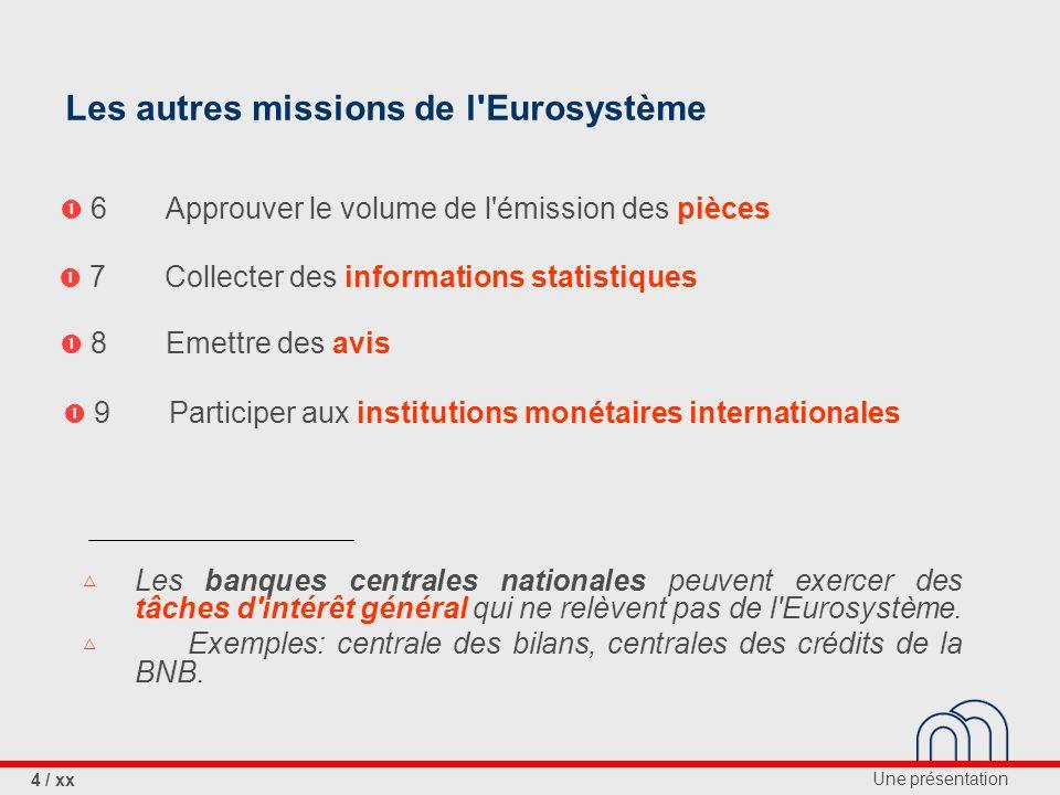 Une présentation 4 / xx Les autres missions de l Eurosystème 9Participer aux institutions monétaires internationales 7Collecter des informations statistiques Les banques centrales nationales peuvent exercer des tâches d intérêt général qui ne relèvent pas de l Eurosystème.