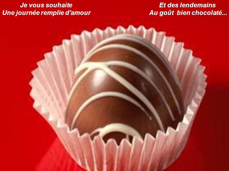 Je vous souhaite Une journée remplie d'amour Et des lendemains Au goût bien chocolaté...