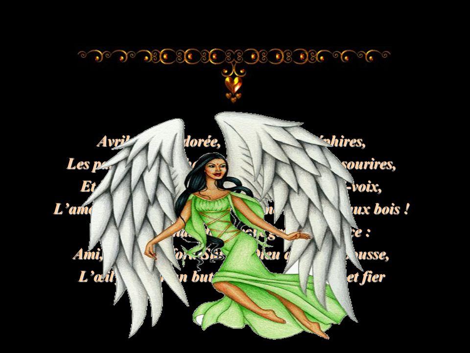 Avril, saison dorée, où parmi les zéphires, Les parfums, les chansons, les baisers, les sourires, Et les charmants propos quon dit à demi-voix, Lamour revient aux cœurs comme la feuille aux bois .