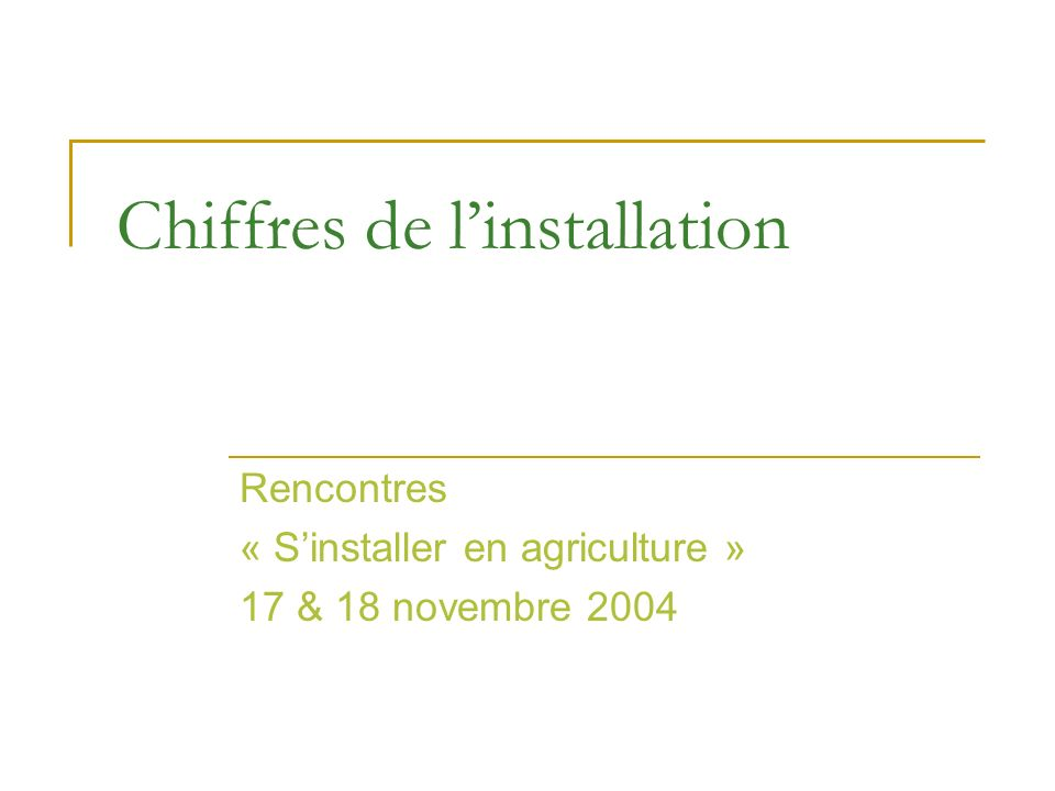 Chiffres de linstallation Rencontres « Sinstaller en agriculture » 17 & 18 novembre 2004