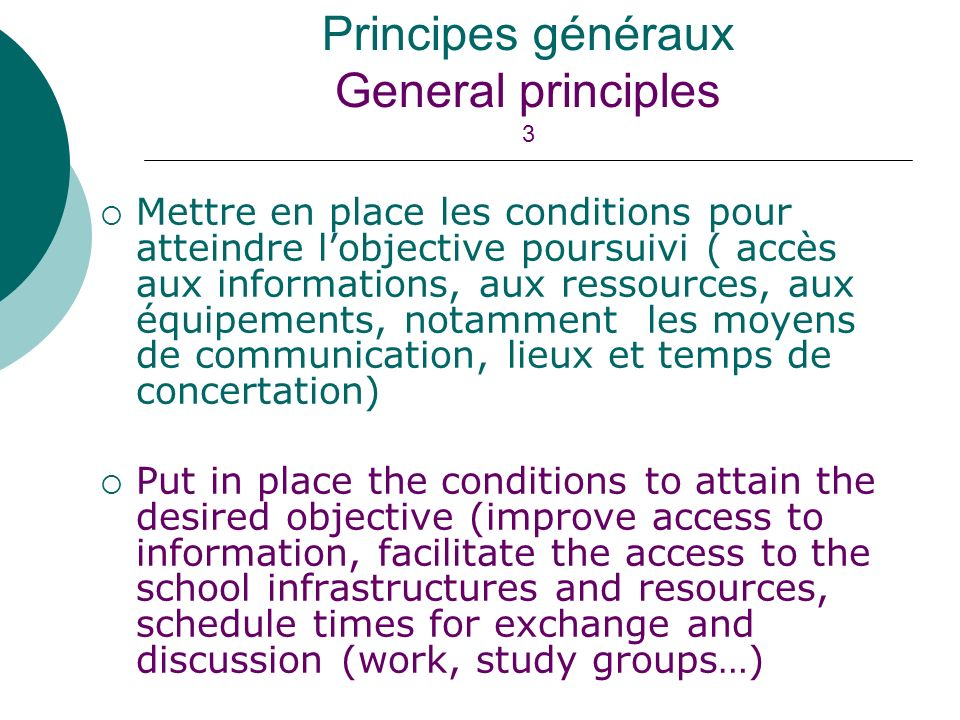 Mettre en place les conditions pour atteindre lobjective poursuivi ( accès aux informations, aux ressources, aux équipements, notamment les moyens de communication, lieux et temps de concertation) Put in place the conditions to attain the desired objective (improve access to information, facilitate the access to the school infrastructures and resources, schedule times for exchange and discussion (work, study groups…) Principes généraux General principles 3