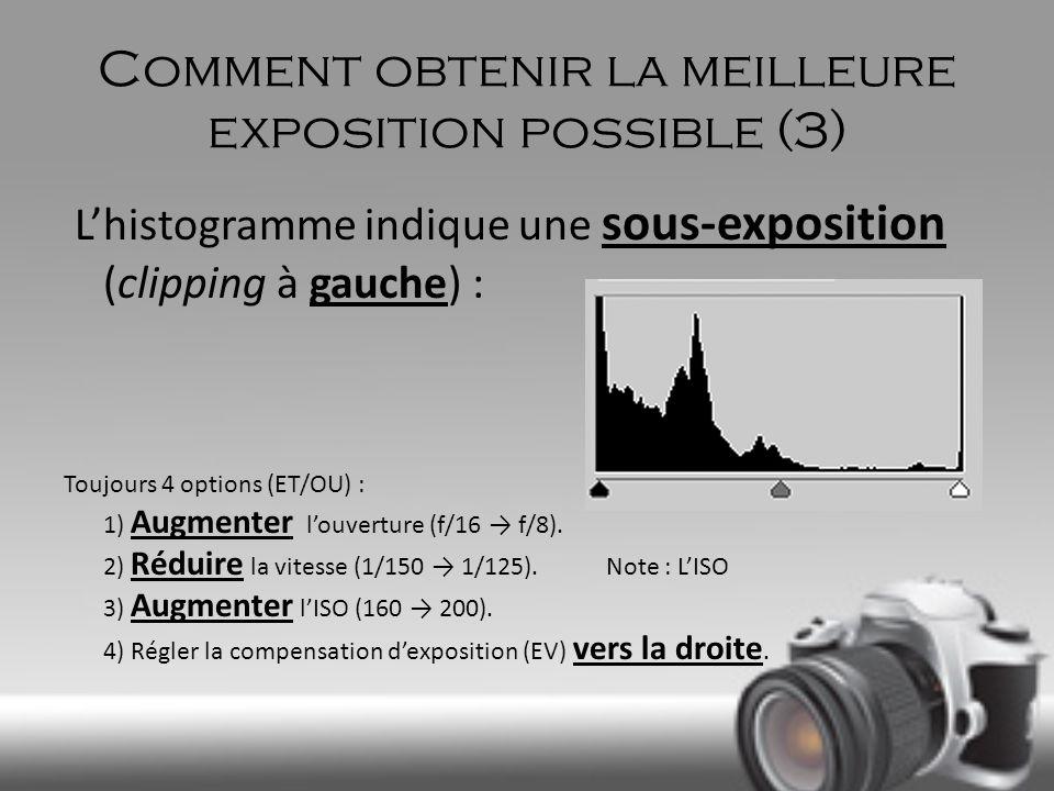 Comment obtenir la meilleure exposition possible (3) Lhistogramme indique une sous-exposition (clipping à gauche) : Toujours 4 options (ET/OU) : 1) Au