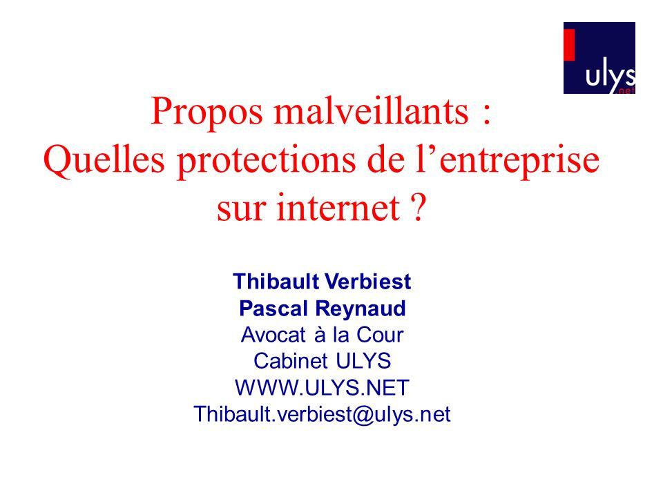 Propos malveillants : Quelles protections de lentreprise sur internet ? Thibault Verbiest Pascal Reynaud Avocat à la Cour Cabinet ULYS WWW.ULYS.NET Th