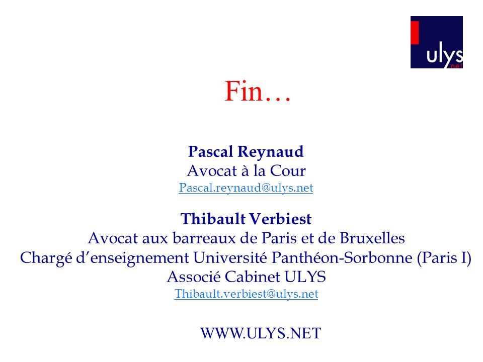 Fin… Pascal Reynaud Avocat à la Cour Pascal.reynaud@ulys.net Thibault Verbiest Avocat aux barreaux de Paris et de Bruxelles Chargé denseignement Unive