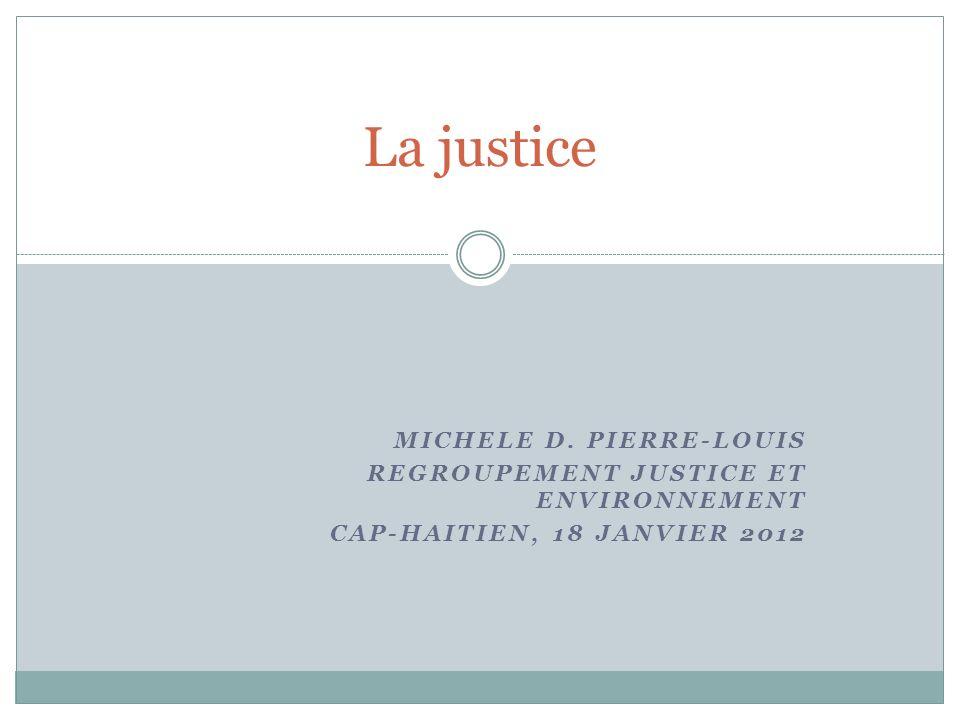 MICHELE D. PIERRE-LOUIS REGROUPEMENT JUSTICE ET ENVIRONNEMENT CAP-HAITIEN, 18 JANVIER 2012 La justice