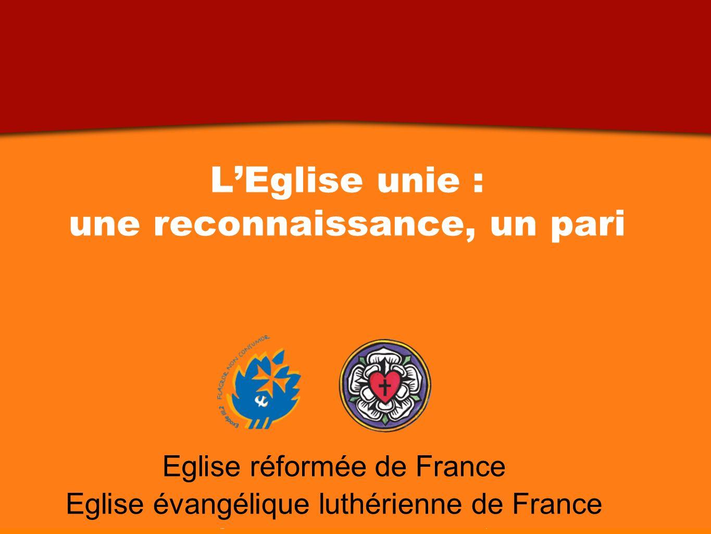 LEglise unie : une reconnaissance, un pari Printemps 2011 Eglise réformée de France Eglise évangélique luthérienne de France LEglise unie : une reconnaissance, un pari