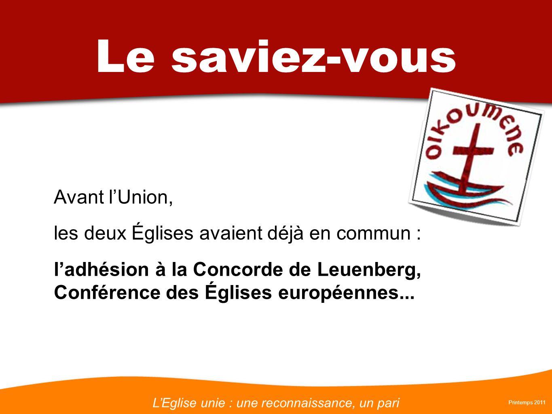 LEglise unie : une reconnaissance, un pari Printemps 2011 Le saviez-vous Avant lUnion, les deux Églises avaient déjà en commun : ladhésion à la Concorde de Leuenberg, Conférence des Églises européennes...