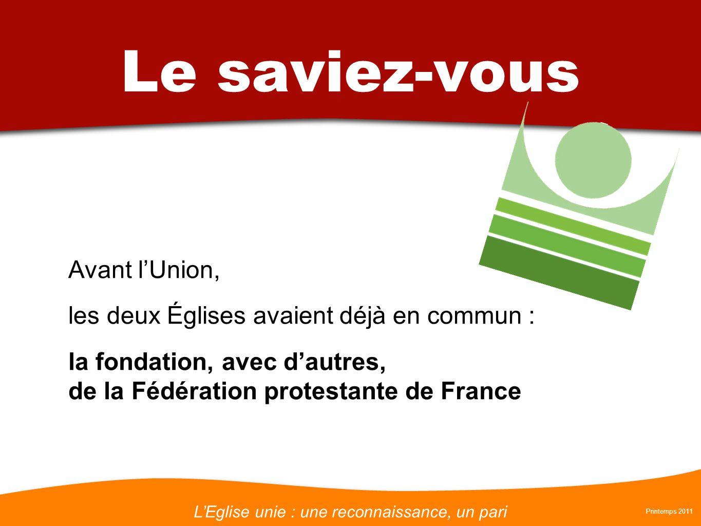 LEglise unie : une reconnaissance, un pari Printemps 2011 Le saviez-vous Avant lUnion, les deux Églises avaient déjà en commun : la fondation, avec dautres, de la Fédération protestante de France