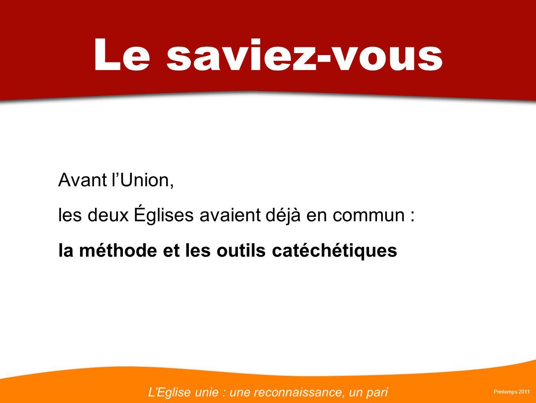 LEglise unie : une reconnaissance, un pari Printemps 2011 Le saviez-vous Avant lUnion, les deux Églises avaient déjà en commun : la méthode et les outils catéchétiques